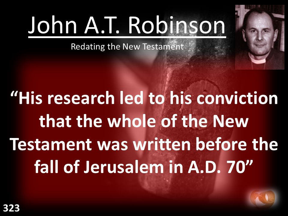 His research led to his conviction that the whole of the New Testament was written before the fall of Jerusalem in A.D.