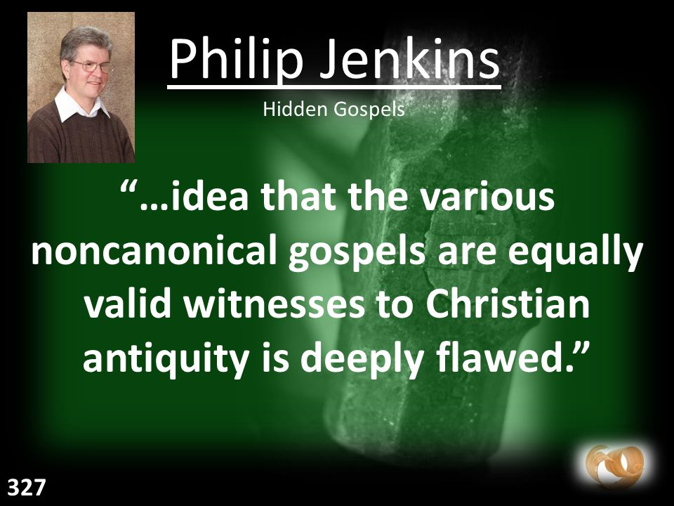 …idea that the various noncanonical gospels are equally valid witnesses to Christian antiquity is deeply flawed. Philip Jenkins Hidden Gospels 327