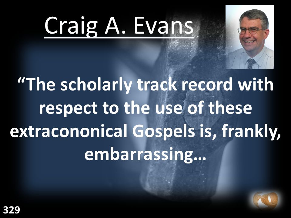 "Craig A. Evans ""The scholarly track record with respect to the use of these extracononical Gospels is, frankly, embarrassing… 329"