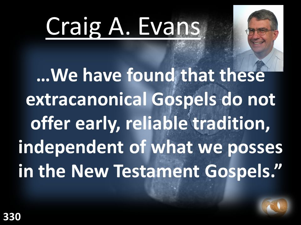Craig A. Evans …We have found that these extracanonical Gospels do not offer early, reliable tradition, independent of what we posses in the New Testa