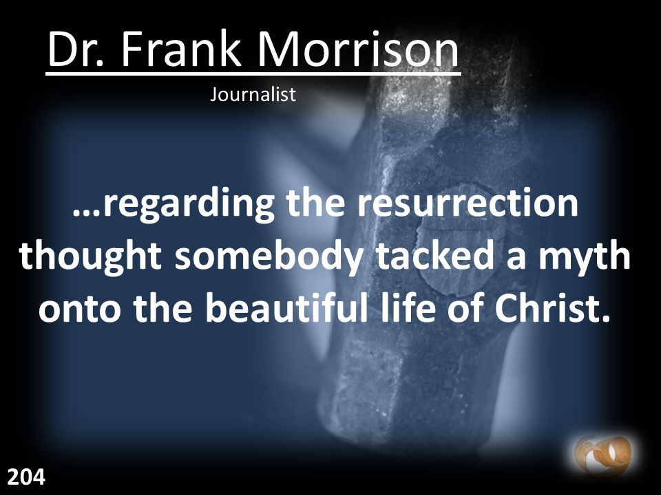 …regarding the resurrection thought somebody tacked a myth onto the beautiful life of Christ.