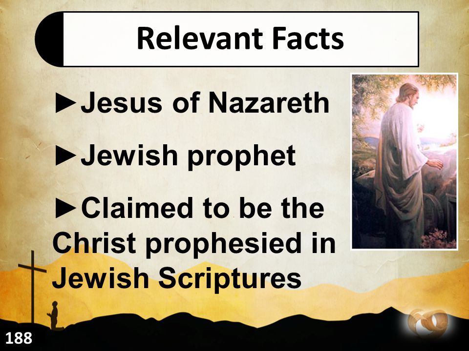 Relevant Facts ►Jesus of Nazareth ►Jewish prophet ►Claimed to be the Christ prophesied in Jewish Scriptures 188