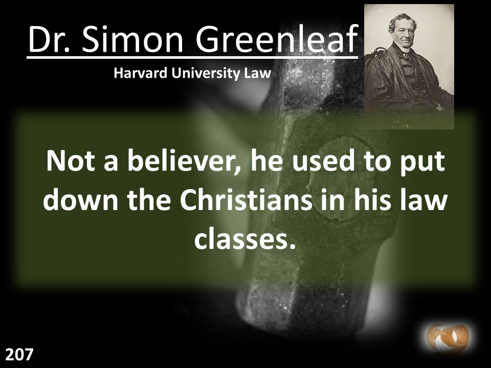 Dr. Simon Greenleaf Harvard University Law Not a believer, he used to put down the Christians in his law classes. 207