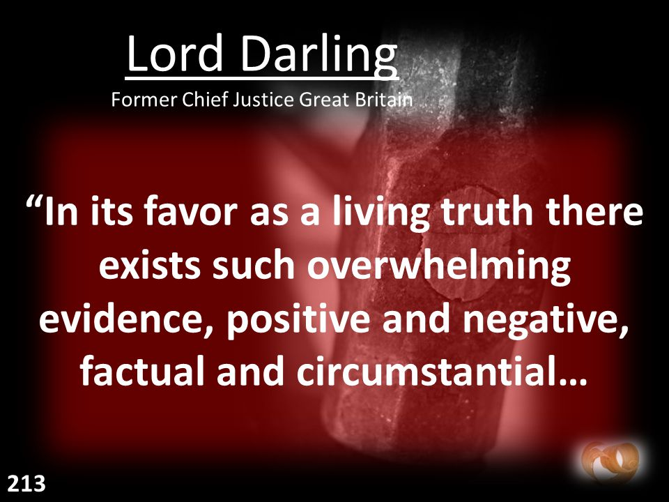 In its favor as a living truth there exists such overwhelming evidence, positive and negative, factual and circumstantial… Lord Darling Former Chief Justice Great Britain 213