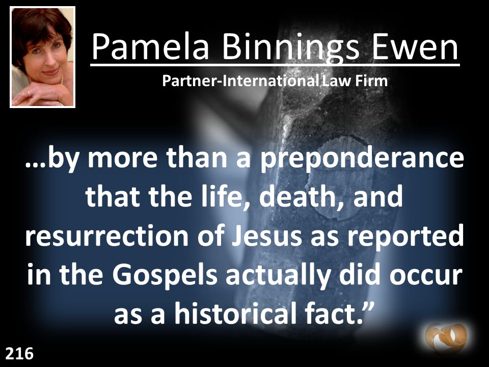 …by more than a preponderance that the life, death, and resurrection of Jesus as reported in the Gospels actually did occur as a historical fact. Pamela Binnings Ewen Partner-International Law Firm 216