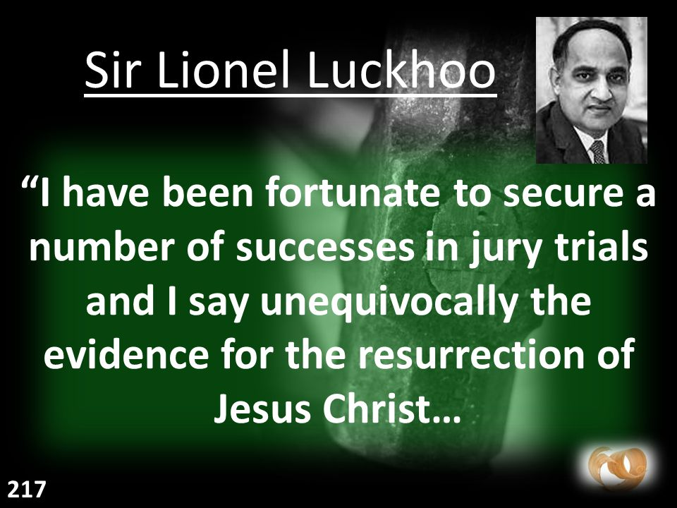 I have been fortunate to secure a number of successes in jury trials and I say unequivocally the evidence for the resurrection of Jesus Christ… Sir Lionel Luckhoo 217