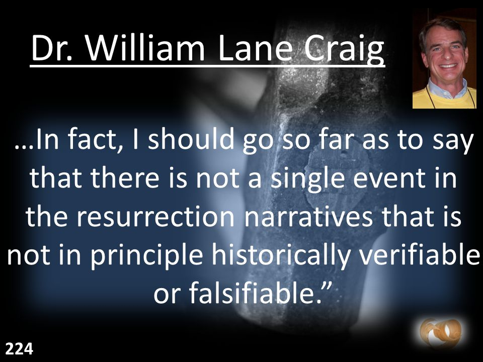 …In fact, I should go so far as to say that there is not a single event in the resurrection narratives that is not in principle historically verifiable or falsifiable. Dr.