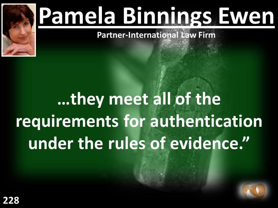 …they meet all of the requirements for authentication under the rules of evidence. Pamela Binnings Ewen Partner-International Law Firm 228