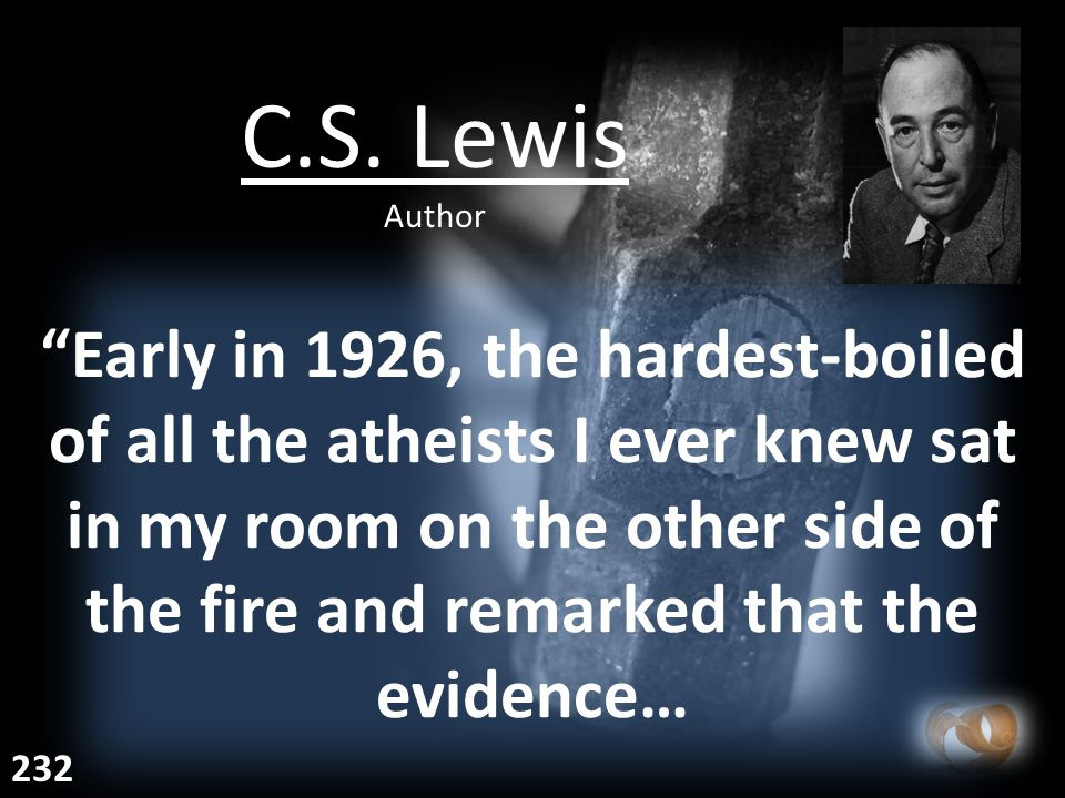 "C.S. Lewis Author ""Early in 1926, the hardest-boiled of all the atheists I ever knew sat in my room on the other side of the fire and remarked that th"