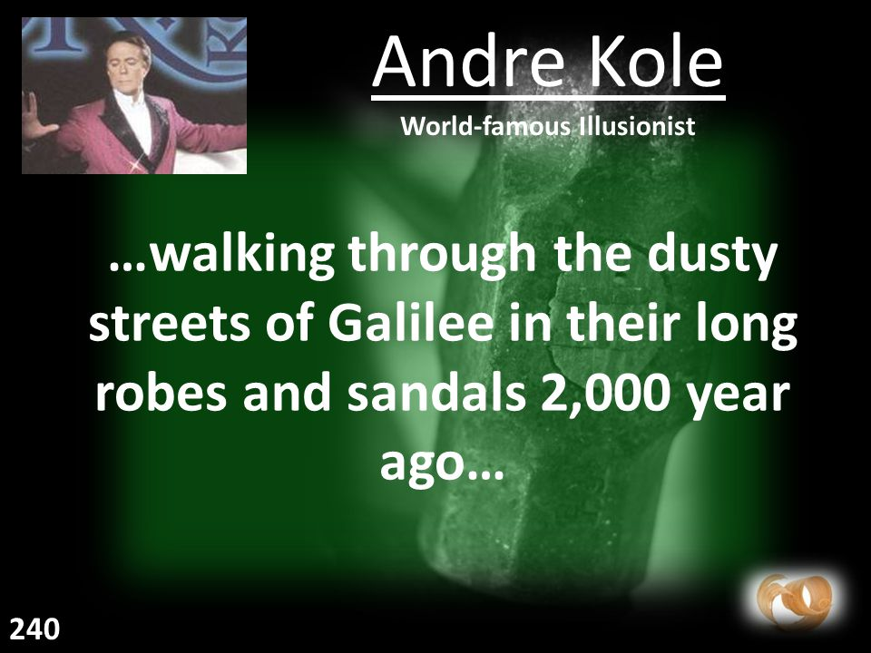 …walking through the dusty streets of Galilee in their long robes and sandals 2,000 year ago… Andre Kole World-famous Illusionist 240