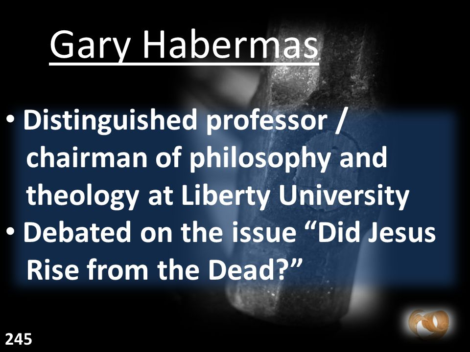 Gary Habermas Distinguished professor / chairman of philosophy and theology at Liberty University Debated on the issue Did Jesus Rise from the Dead? 245