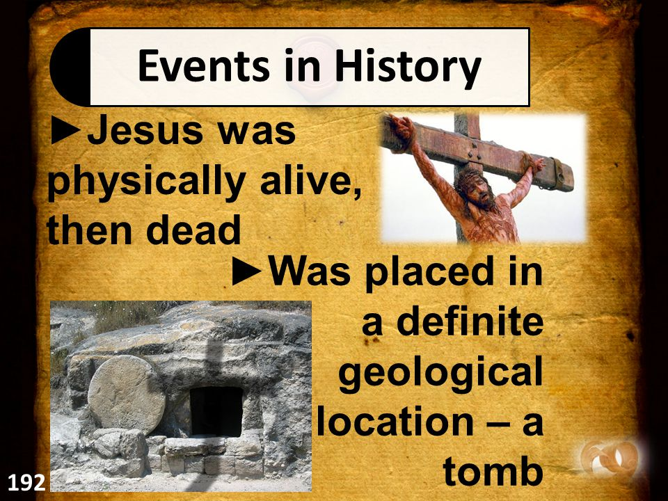 Events in History ►Jesus was physically alive, then dead ►Was placed in a definite geological location – a tomb 192