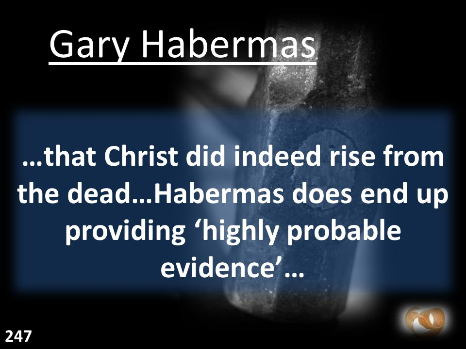 …that Christ did indeed rise from the dead…Habermas does end up providing 'highly probable evidence'… Gary Habermas 247