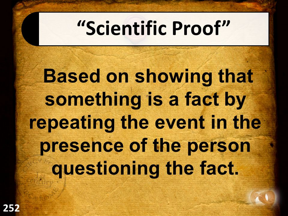 Scientific Proof Based on showing that something is a fact by repeating the event in the presence of the person questioning the fact.