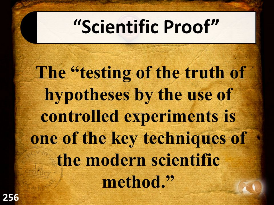 Scientific Proof The testing of the truth of hypotheses by the use of controlled experiments is one of the key techniques of the modern scientific method. 256