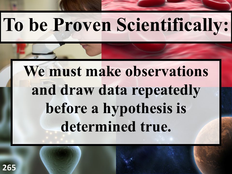 We must make observations and draw data repeatedly before a hypothesis is determined true.