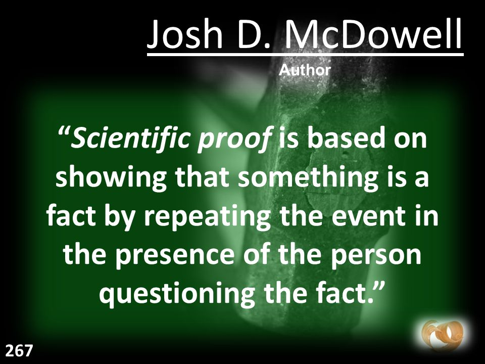 Scientific proof is based on showing that something is a fact by repeating the event in the presence of the person questioning the fact. Josh D.