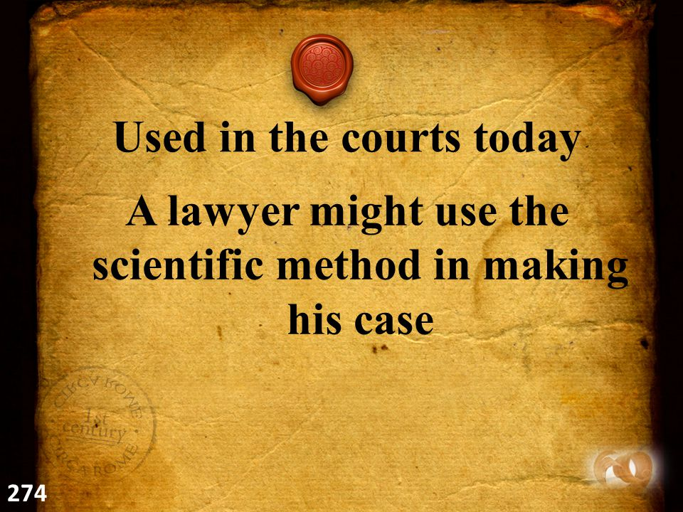 Used in the courts today A lawyer might use the scientific method in making his case 274