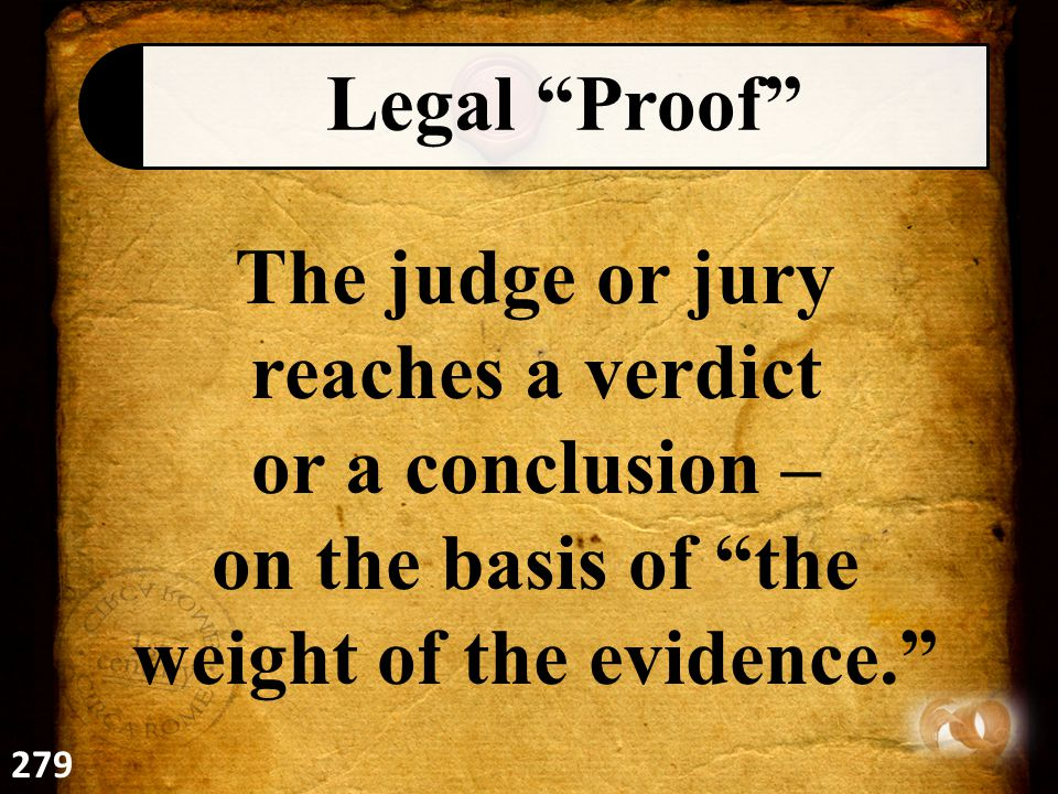 Legal Proof The judge or jury reaches a verdict or a conclusion – on the basis of the weight of the evidence. 279
