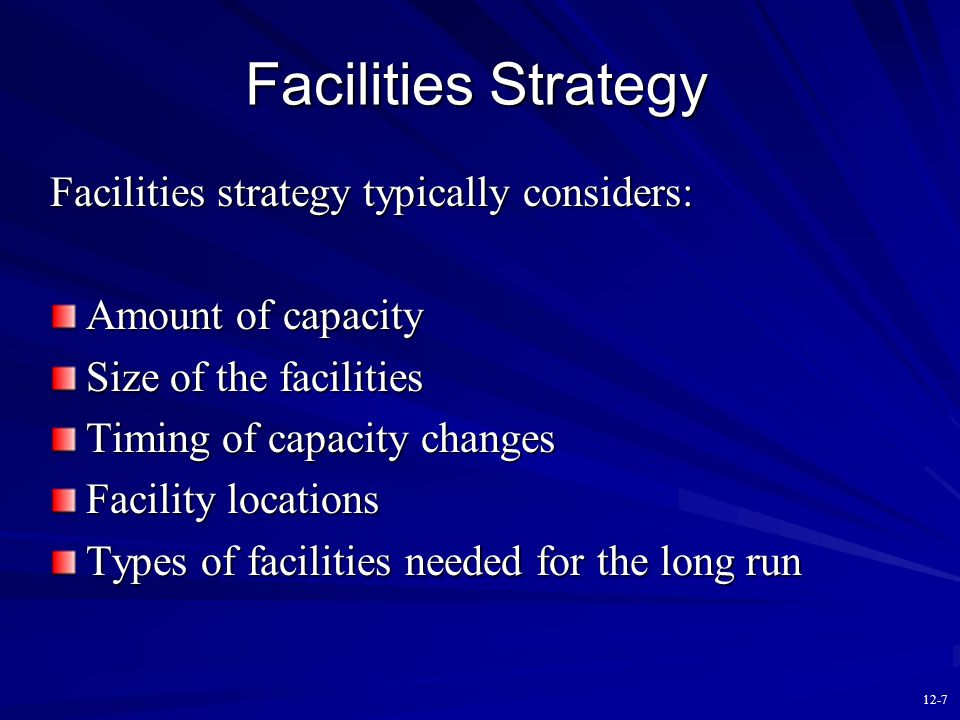 12-6 Facilities Decisions How much total capacity is needed? How large should each facility be? When is the capacity needed? Where should the faciliti