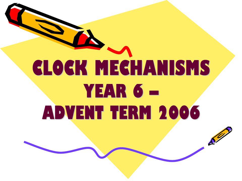 CLOCK MECHANISMS YEAR 6 – ADVENT TERM 2006