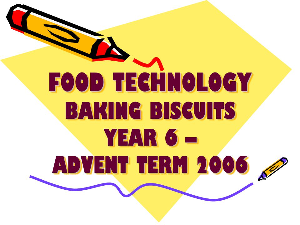 FOOD TECHNOLOGY BAKING BISCUITS YEAR 6 – ADVENT TERM 2006