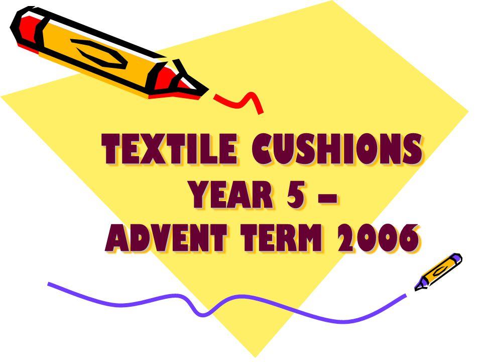 TEXTILE CUSHIONS YEAR 5 – ADVENT TERM 2006