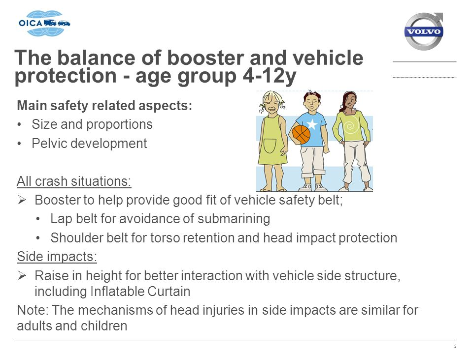 The balance of booster and vehicle protection - age group 4-12y 2 Main safety related aspects: Size and proportions Pelvic development All crash situations:  Booster to help provide good fit of vehicle safety belt; Lap belt for avoidance of submarining Shoulder belt for torso retention and head impact protection Side impacts:  Raise in height for better interaction with vehicle side structure, including Inflatable Curtain Note: The mechanisms of head injuries in side impacts are similar for adults and children