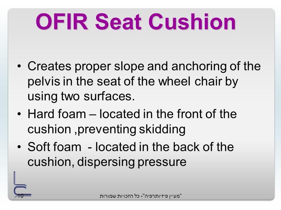 מעיין פיזיותרפיה - כל הזכויות שמורות10 OFIR Seat Cushion Creates proper slope and anchoring of the pelvis in the seat of the wheel chair by using two surfaces.