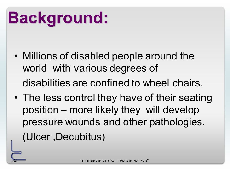 מעיין פיזיותרפיה - כל הזכויות שמורות2 Background: Millions of disabled people around the world with various degrees of disabilities are confined to wheel chairs.
