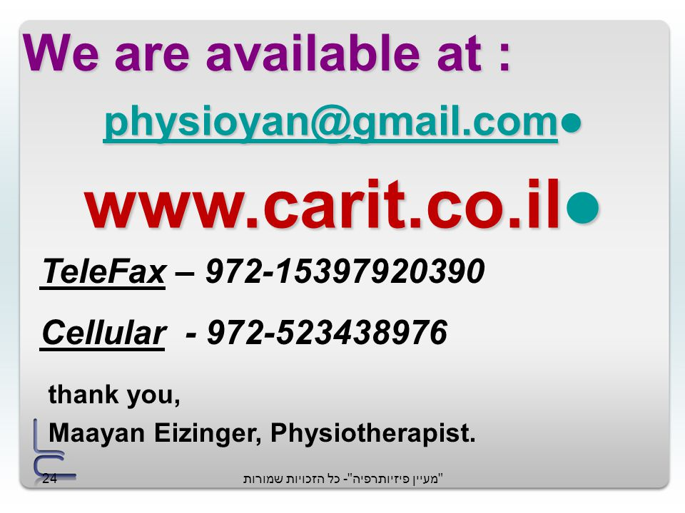 מעיין פיזיותרפיה - כל הזכויות שמורות24 We are available at : physioyan@gmail.com physioyan@gmail.com physioyan@gmail.com www.carit.co.il www.carit.co.il thank you, Maayan Eizinger, Physiotherapist.