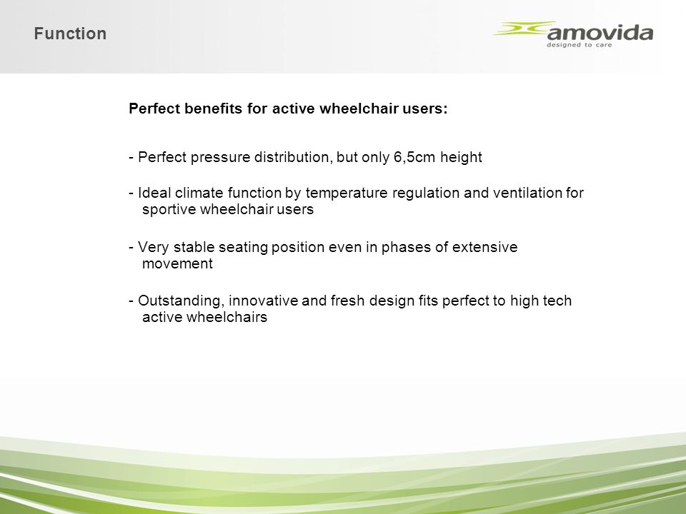 Perfect benefits for active wheelchair users: - Perfect pressure distribution, but only 6,5cm height - Ideal climate function by temperature regulatio