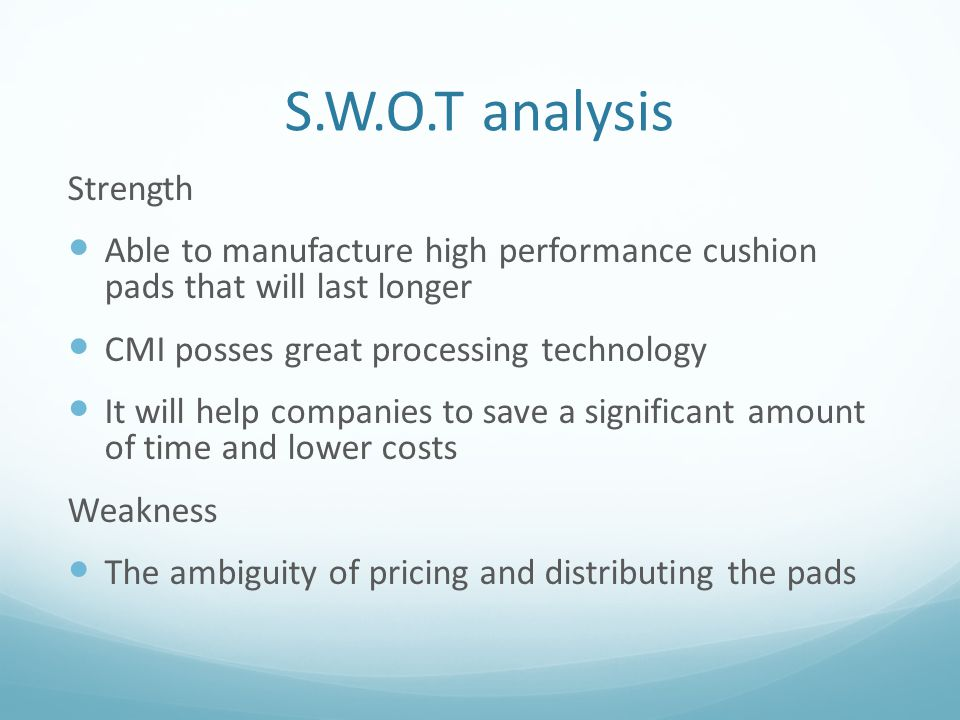 S.W.O.T analysis(cont.) Opportunity Little attention to pads give advantage to CMI cushion pad no dominant firm has emerged Approval from professor McCormack will create an awareness and recognition from the pile driving industry Threats Hesitation from Pile hammer distributing/renting companies since the pads enable a constructor to return the equipment faster.