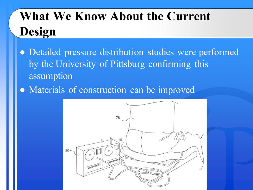 What We Know About the Current Design ●Detailed pressure distribution studies were performed by the University of Pittsburg confirming this assumption ●Materials of construction can be improved