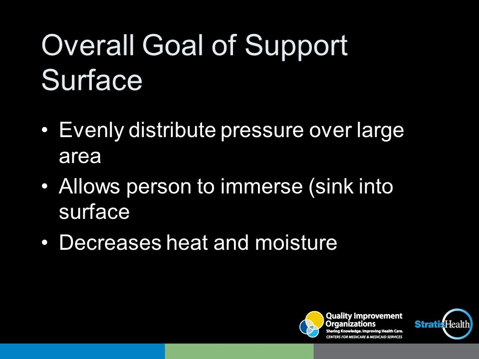 Overall Goal of Support Surface Evenly distribute pressure over large area Allows person to immerse (sink into surface Decreases heat and moisture