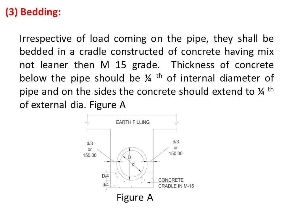 (3) Bedding: Irrespective of load coming on the pipe, they shall be bedded in a cradle constructed of concrete having mix not leaner then M 15 grade.
