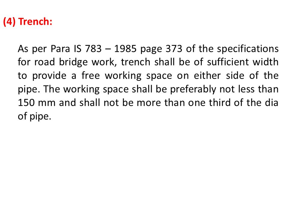 (4) Trench: As per Para IS 783 – 1985 page 373 of the specifications for road bridge work, trench shall be of sufficient width to provide a free worki