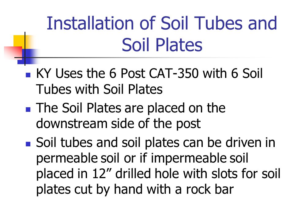 Installation of Soil Tubes and Soil Plates KY Uses the 6 Post CAT-350 with 6 Soil Tubes with Soil Plates The Soil Plates are placed on the downstream