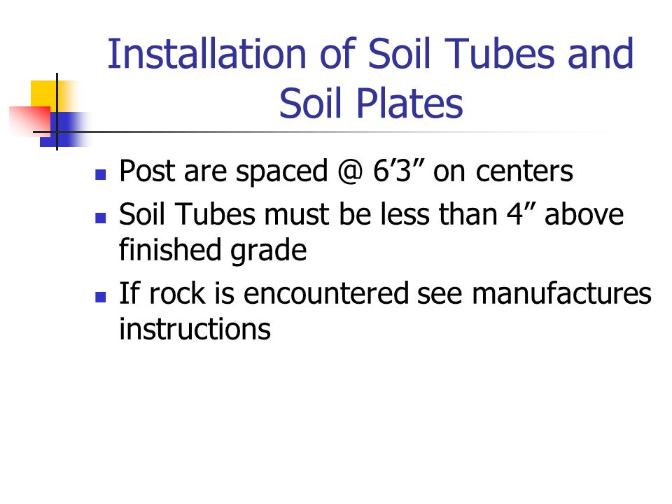 """Installation of Soil Tubes and Soil Plates Post are spaced @ 6'3"""" on centers Soil Tubes must be less than 4"""" above finished grade If rock is encounter"""