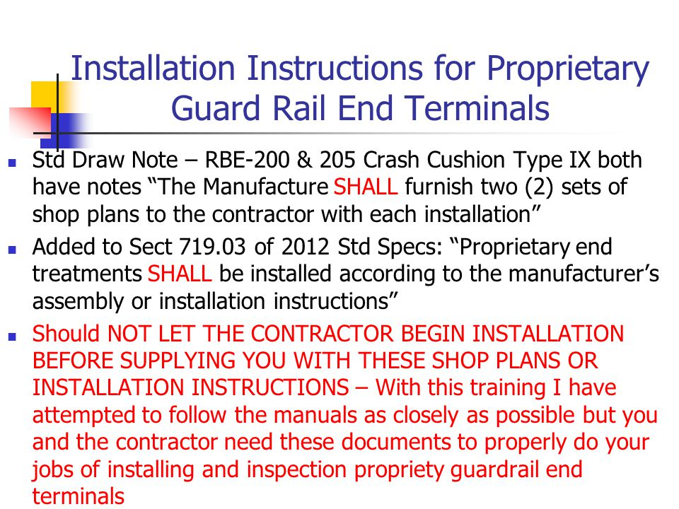 Installation Instructions for Proprietary Guard Rail End Terminals Std Draw Note – RBE-200 & 205 Crash Cushion Type IX both have notes The Manufacture SHALL furnish two (2) sets of shop plans to the contractor with each installation Added to Sect 719.03 of 2012 Std Specs: Proprietary end treatments SHALL be installed according to the manufacturer's assembly or installation instructions Should NOT LET THE CONTRACTOR BEGIN INSTALLATION BEFORE SUPPLYING YOU WITH THESE SHOP PLANS OR INSTALLATION INSTRUCTIONS – With this training I have attempted to follow the manuals as closely as possible but you and the contractor need these documents to properly do your jobs of installing and inspection propriety guardrail end terminals