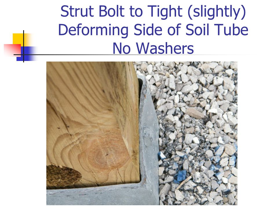 Strut Bolt to Tight (slightly) Deforming Side of Soil Tube No Washers