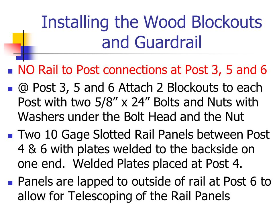 Installing the Wood Blockouts and Guardrail NO Rail to Post connections at Post 3, 5 and 6 @ Post 3, 5 and 6 Attach 2 Blockouts to each Post with two 5/8 x 24 Bolts and Nuts with Washers under the Bolt Head and the Nut Two 10 Gage Slotted Rail Panels between Post 4 & 6 with plates welded to the backside on one end.