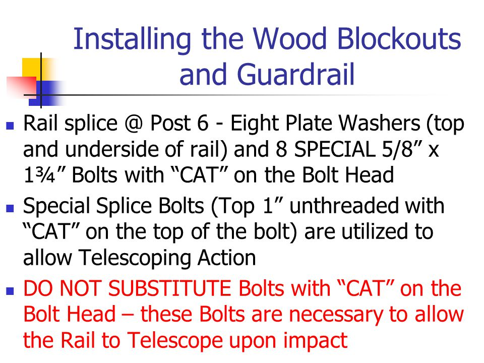 Installing the Wood Blockouts and Guardrail Rail splice @ Post 6 - Eight Plate Washers (top and underside of rail) and 8 SPECIAL 5/8 x 1¾ Bolts with CAT on the Bolt Head Special Splice Bolts (Top 1 unthreaded with CAT on the top of the bolt) are utilized to allow Telescoping Action DO NOT SUBSTITUTE Bolts with CAT on the Bolt Head – these Bolts are necessary to allow the Rail to Telescope upon impact