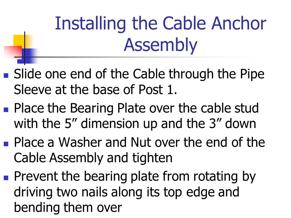 Installing the Cable Anchor Assembly Slide one end of the Cable through the Pipe Sleeve at the base of Post 1. Place the Bearing Plate over the cable