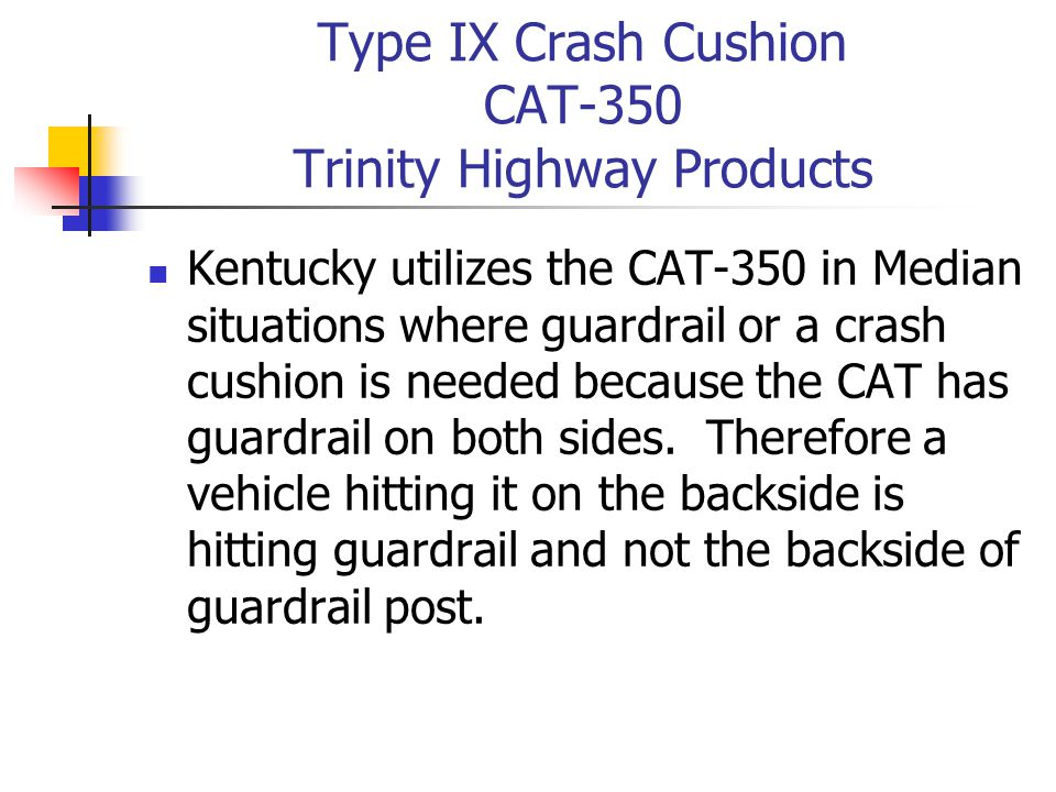 Type IX Crash Cushion CAT-350 Trinity Highway Products Kentucky utilizes the CAT-350 in Median situations where guardrail or a crash cushion is needed because the CAT has guardrail on both sides.