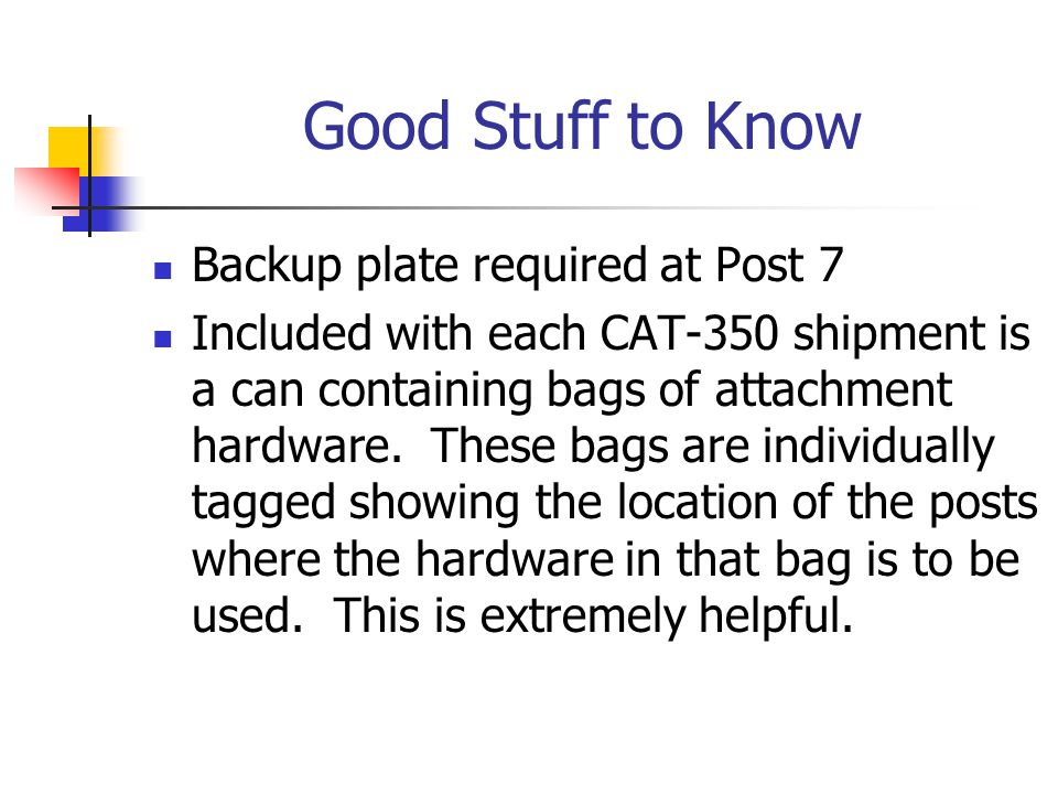 Good Stuff to Know Backup plate required at Post 7 Included with each CAT-350 shipment is a can containing bags of attachment hardware. These bags are