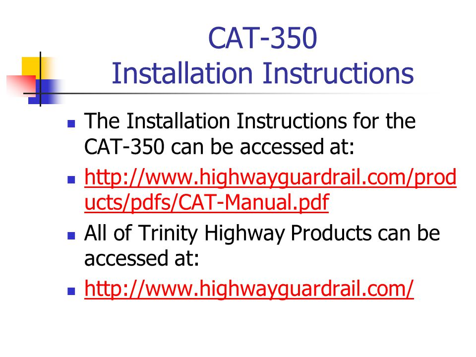 CAT-350 Installation Instructions The Installation Instructions for the CAT-350 can be accessed at: http://www.highwayguardrail.com/prod ucts/pdfs/CAT-Manual.pdf http://www.highwayguardrail.com/prod ucts/pdfs/CAT-Manual.pdf All of Trinity Highway Products can be accessed at: http://www.highwayguardrail.com/
