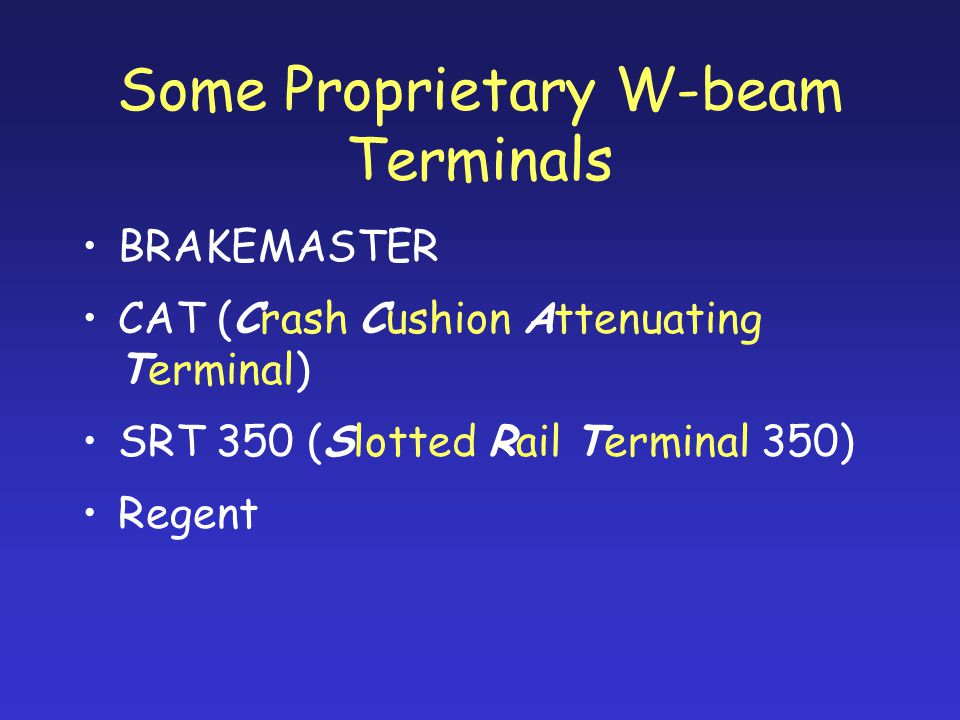 Some Proprietary W-beam Terminals BRAKEMASTER CAT (Crash Cushion Attenuating Terminal) SRT 350 (Slotted Rail Terminal 350) Regent