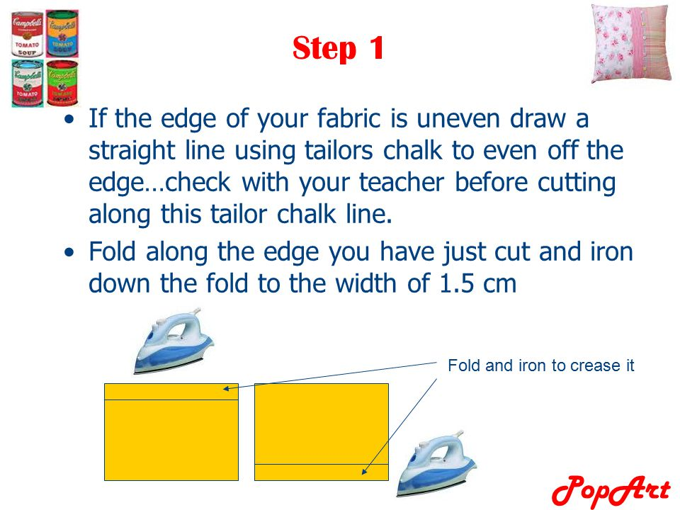 PopArt Step 1 If the edge of your fabric is uneven draw a straight line using tailors chalk to even off the edge…check with your teacher before cuttin