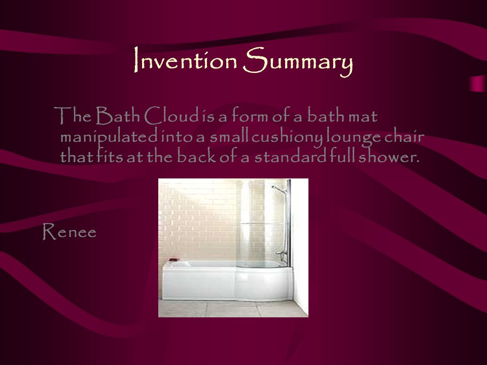 Invention Summary The Bath Cloud is a form of a bath mat manipulated into a small cushiony lounge chair that fits at the back of a standard full shower.